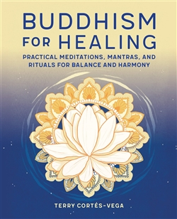 Buddhism for Healing: Practical Meditations, Mantras, and Rituals for Balance and Harmony by Terry Cortes-Vega