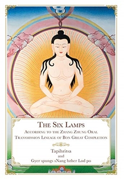 Six Lamps: According to the Zhang Zhung Oral Transmission Lineage of the Bon Great Completion <br> By: Tapihritsa and Gyer spungs sNang bzher Lod po