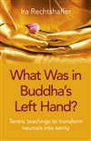 What Was in Buddha's Left Hand?:Tantric Teachings To Transform Neurosis Into Sanity, Ira Rechtshaffer