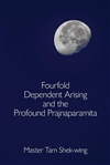 Fourfold Dependent Arising and the Profound Prajnaparamita by Master Tam Shek-wing