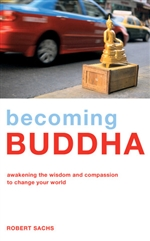 Becoming Buddha, Awakening the Wisdom and Compassion to Change Your World, Sachs Robert