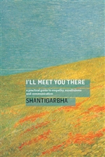 I'll Meet You There: A Practical Guide to Empathy, Mindfulness and Communication, Shantigarbha