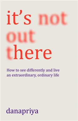 It's Not Out There: How to see differently and live an extraordinary, ordinary life By Danapriya