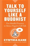 Talk to Yourself Like a Buddhist: Five Mindful Practices to Silence Negative Self-Talk Synthia Kane