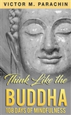 Think Like the Buddha: 108 Days of Mindfulness by Victor M. Parachin M.Div.