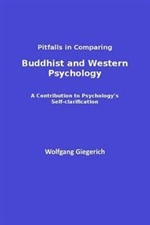 Buddhist and Western Psychology,Pitfalls in Comparing : A Contribution to Psychology's Self-Clarification, Wolfgang Giegerich