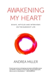 Awakening my Heart: Essays, Articles and Interviews on the Buddhist Life by Andrea Miller