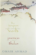 Kingdom at the centre of the World: journeys into Bhutan  Omair Ahmad
