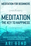 Meditation for Beginners: Meditation The Key to Happiness by Ari Bond