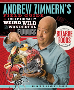 Andrew Zimmern's Field Guide to Weird, Wild, Wonderful Foods