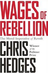 Wages of Rebellion: The Moral Imperative of Revolt by Chris Hedges - book
