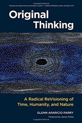 "Original Thinking: A Radical ReVisioning of Time, Humanity and Nature"" by Glenn Aparicio Parry."