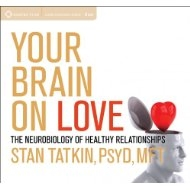 Your Brain On Love, the Neurobiology of Healthy Relationships 6 CD Set by Stan Tatkin