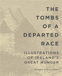 The Tombs of a Departed Race:Illustrations of Irelands Great Hunger