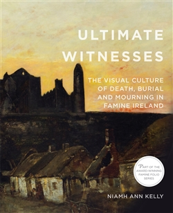 Ultimate Witnesses:  The Visual Culture of Death, Burial and Mourning in Famine Ireland