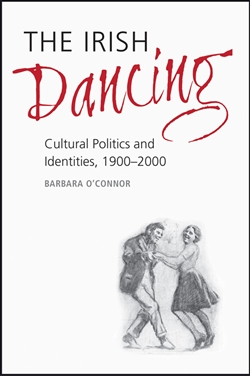 The Irish Dancing: Cultural Politics and Identities, 1900-2000