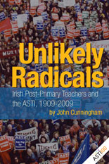 Unlikely Radicals:  Irish Post-Primary Teachers and the ASTI, 1909-2009