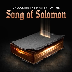 Unlocking The Mystery of the Song of Solomon: 2-part series