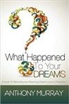 What Happened To Your Dreams: A Guide To Rekindling And Restoring Dreams Lost Or Forgotten by Anthony Murray