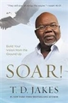 Soar: Build Your Vision from the Ground Up  by TD Jakes