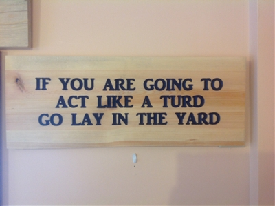 Carved sign: If You Are Going To Act Like a Turd Go Lay in the Yard