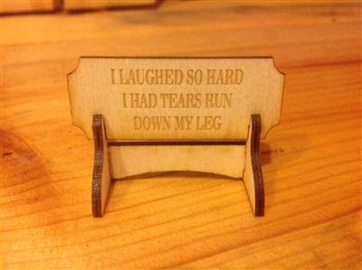 """I LAUGHED SO HARD I HAD TEARS RUN DOWN MY LEG""  Miniature Desktop Sign"