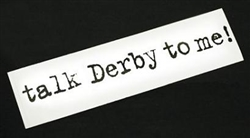 """Talk Derby To Me"" Bumper Sticker"