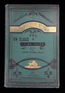 Practical Instructions in Enamel Painting on Glass, China, Tiles,etc., to which is added full instructions for the manufacture of the vitreous pigments required.  Henry James Snell Brodie & Middleton London c 1874