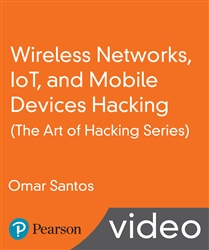 Wireless Networks, IoT, and Mobile Devices Hacking (The Art of Hacking Series) LiveLessons