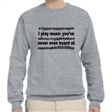 'I Play Music You've Never Even Heard Of' Sweatshirt