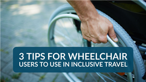 3 Tips for Wheelchair Users to Use in Inclusive Travel