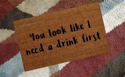 You Look Like I Need A Drink First Custom Handpainted Funny Doormat by Killer Doormats