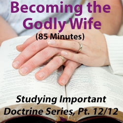 Becoming the Godly Wife - Studying Important Doctrine Series, Part 12/12