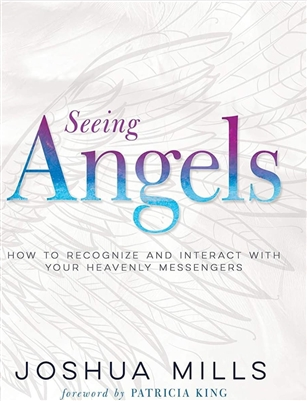 Seeing Angels: How To Recognize and Interact With Your Heavenly Messengers - Joshua Mills (Book)