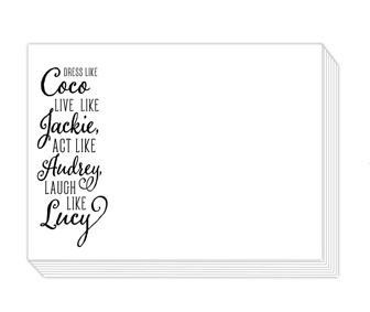 "90 pound paper is used to create this 75 sheet notepad that measure 5.5 inches by 4.25 inches and reads ""Dress like Coco, Live like Jackie, Act like Audrey, Laugh like Lucy"""