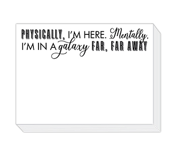"90 pound paper is used to create this 75 sheet notepad that measure 5.5 inches by 4.25 inches and reads ""Physically, I'm Here. Mentally, I'm In A Galaxy Far Far Away"""