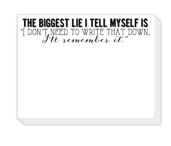 "90 pound paper is used to create this 75 sheet notepad that measure 5.5 inches by 4.25 inches and reads ""The biggest lie I tell myself is 'I Don't Need to Write That Down. I'll Remember it.' """