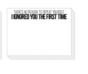 "90 pound paper is used to create this 75 sheet notepad that measure 5.5 inches by 4.25 inches and reads ""There's no reason to repeat yourself, I ignored you the first time"""