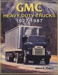 GMC Heavy Duty Trucks 1927 - 1987 by James K. Wagner
