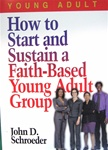 How to Start and Sustain a Faith-Based Young Adult Group - John Schroeder: 9780687046195