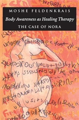 Body Awareness as Healing Therapy The Case of Nora, by Moshe Feldenkrais