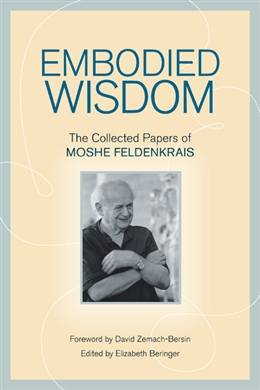 Embodied Wisdom: The Collected Papers of Moshe Feldenkrais Book Photo
