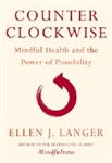 Counterclockwise: Mindful Health and the Power of Possibility  by Ellen Langer