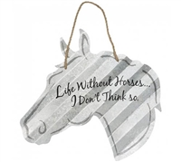 "Horse Themed Metal Signs; Corrugated metal signs in the shape of a horse head with fun and whimsical sayings including; ""Life without horses, I don't think so"" ""Life is good, A Horse makes it better"" ""There's no such thing as ""Too many horses!"""