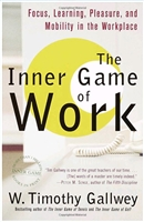 The Inner Game of Work: Focus, Learning, Pleasure, and Mobility in the Workplace by W. Timothy Gallwey