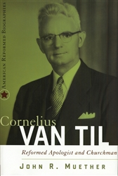 Cornelius Van Til: Reformed Apologist and Churchman, by John R. Muether