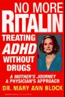 No More Ritalin: Treating ADHD Without Drugs. A Mother's Journey, A Physicians Approach. - By: Dr. Mary Ann Block
