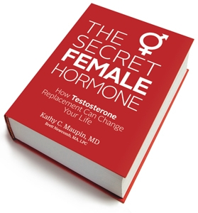 The Secret Female Hormone: How Testosterone Replacement Can Change Your Life - By: Kathy Maupin, MD and Brett Newcomb, MA / LPC