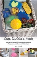 Soap Molder's Guide: Richly Illustrated 44-page Guide to Melt & Pour Molding, Soap Bases, Colorants, Fragrances, Additives, and Techniques