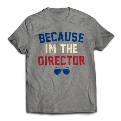 Because I'm the Director on a t-shirt.
